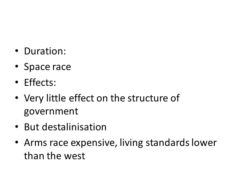 Duration: Space race Effects: Very little effect on the structure of government But destalinisation Arms race expensive, living standards lower than the west