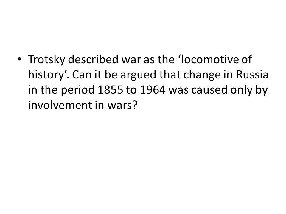 Trotsky described war as the 'locomotive of history'.