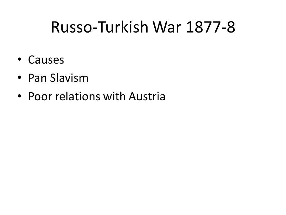 Russo-Turkish War 1877-8 Causes Pan Slavism Poor relations with Austria