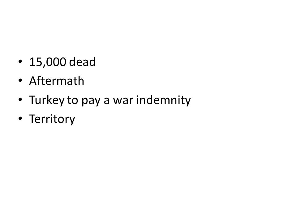 15,000 dead Aftermath Turkey to pay a war indemnity Territory