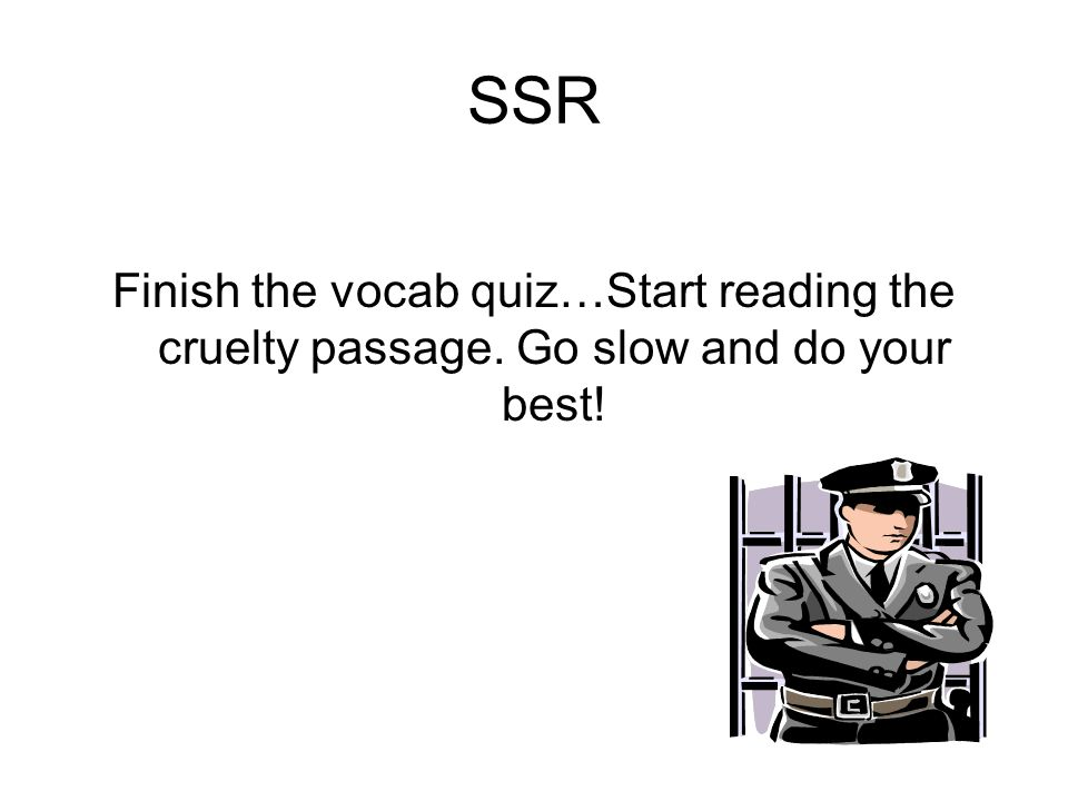 SSR Finish the vocab quiz…Start reading the cruelty passage. Go slow and do your best!