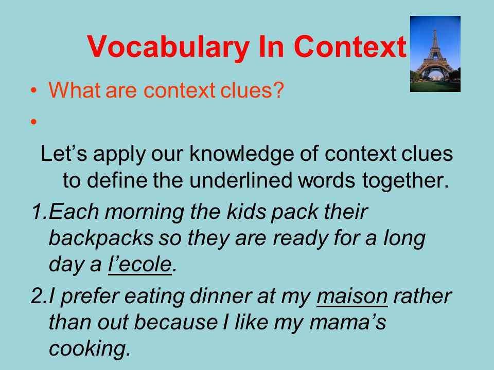 Vocabulary In Context What are context clues? Let's apply our knowledge of context clues to define the underlined words together. 1.Each morning the k