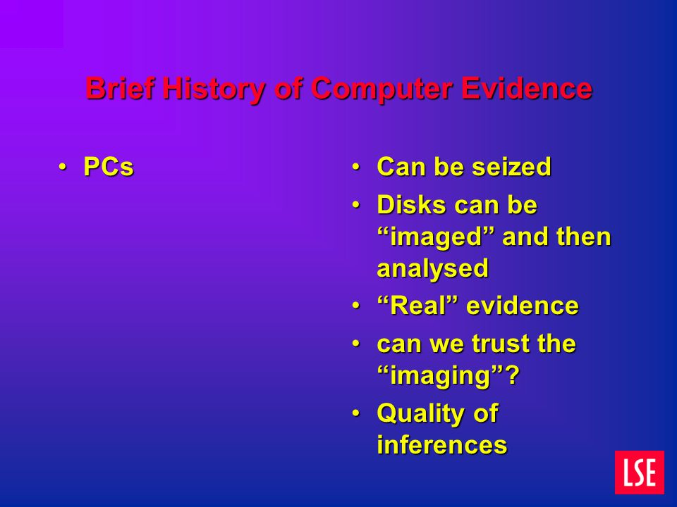 Brief History of Computer Evidence PCsPCs Can be seized Disks can be imaged and then analysed Real evidence can we trust the imaging .