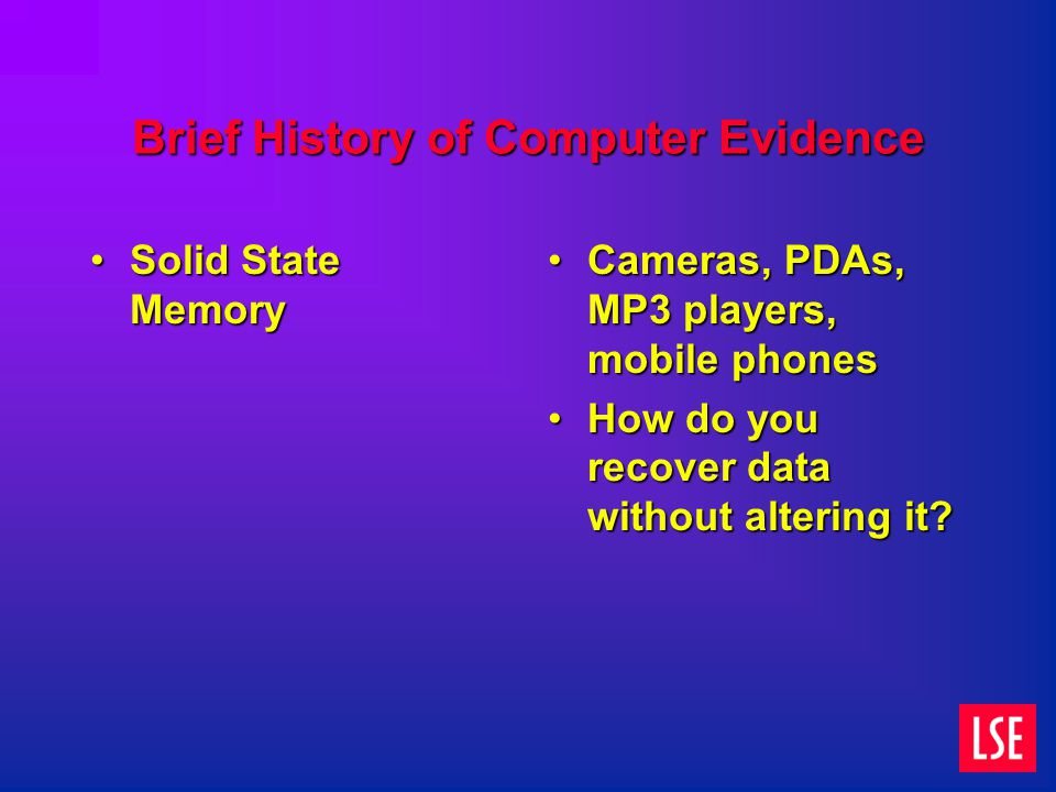 Brief History of Computer Evidence Solid State MemorySolid State Memory Cameras, PDAs, MP3 players, mobile phones How do you recover data without altering it