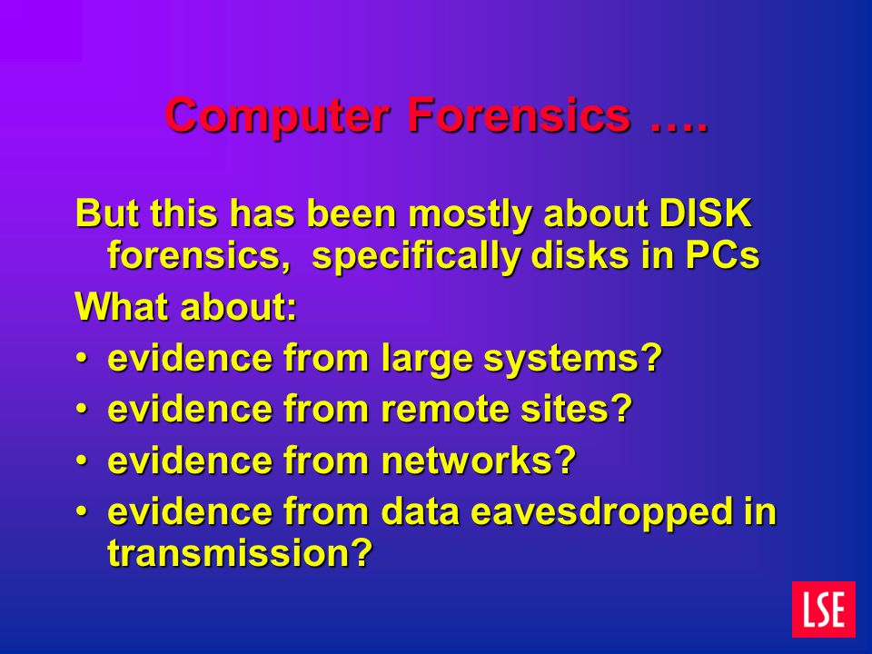 Computer Forensics …. But this has been mostly about DISK forensics, specifically disks in PCs What about: evidence from large systems?evidence from l