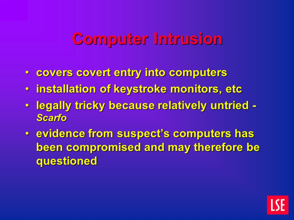 Computer Intrusion covers covert entry into computerscovers covert entry into computers installation of keystroke monitors, etcinstallation of keystroke monitors, etc legally tricky because relatively untried - Scarfolegally tricky because relatively untried - Scarfo evidence from suspect's computers has been compromised and may therefore be questionedevidence from suspect's computers has been compromised and may therefore be questioned
