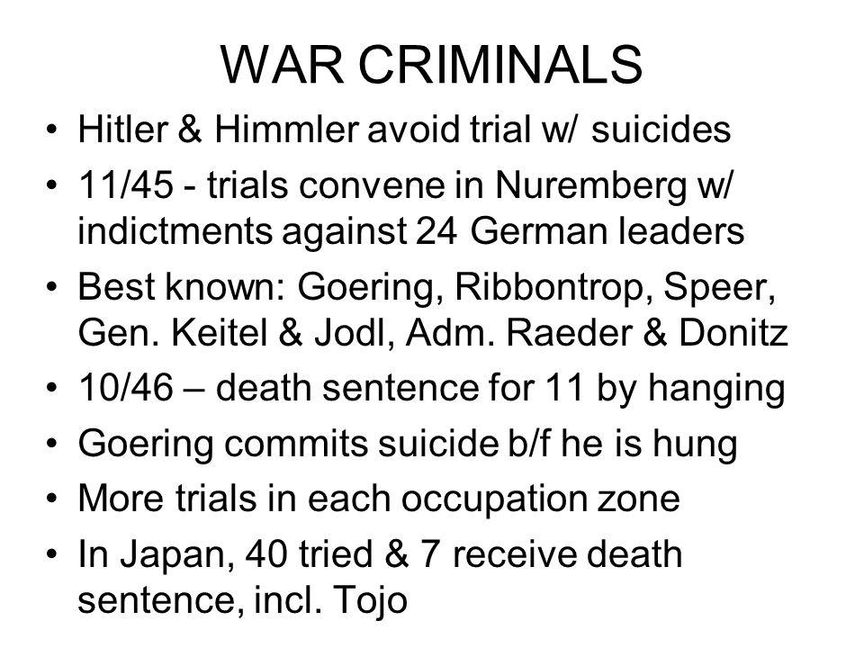 WAR CRIMINALS Hitler & Himmler avoid trial w/ suicides 11/45 - trials convene in Nuremberg w/ indictments against 24 German leaders Best known: Goering, Ribbontrop, Speer, Gen.