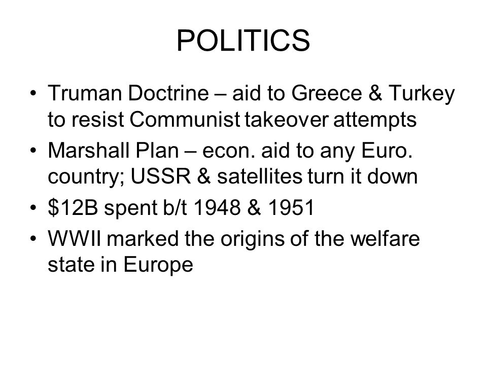 POLITICS Truman Doctrine – aid to Greece & Turkey to resist Communist takeover attempts Marshall Plan – econ.