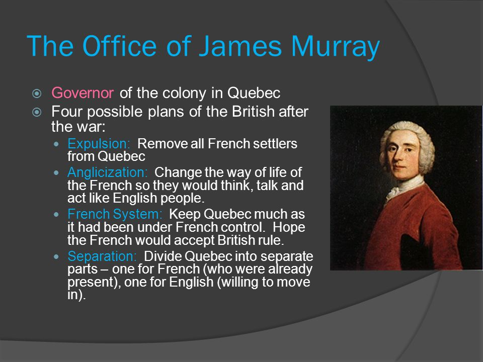 The Office of James Murray  Governor of the colony in Quebec  Four possible plans of the British after the war: Expulsion: Remove all French settlers from Quebec Anglicization: Change the way of life of the French so they would think, talk and act like English people.