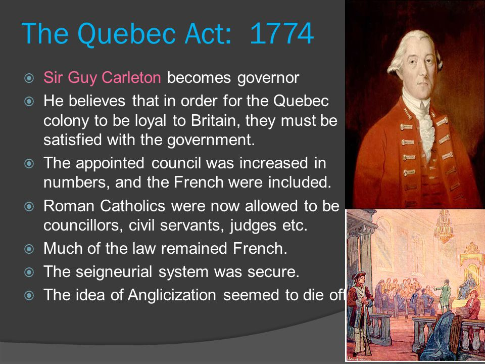 The Quebec Act: 1774  Sir Guy Carleton becomes governor  He believes that in order for the Quebec colony to be loyal to Britain, they must be satisfied with the government.