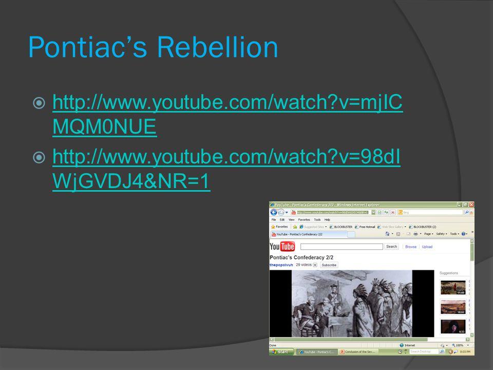 Pontiac's Rebellion  http://www.youtube.com/watch?v=mjIC MQM0NUE http://www.youtube.com/watch?v=mjIC MQM0NUE  http://www.youtube.com/watch?v=98dI WjGVDJ4&NR=1 http://www.youtube.com/watch?v=98dI WjGVDJ4&NR=1