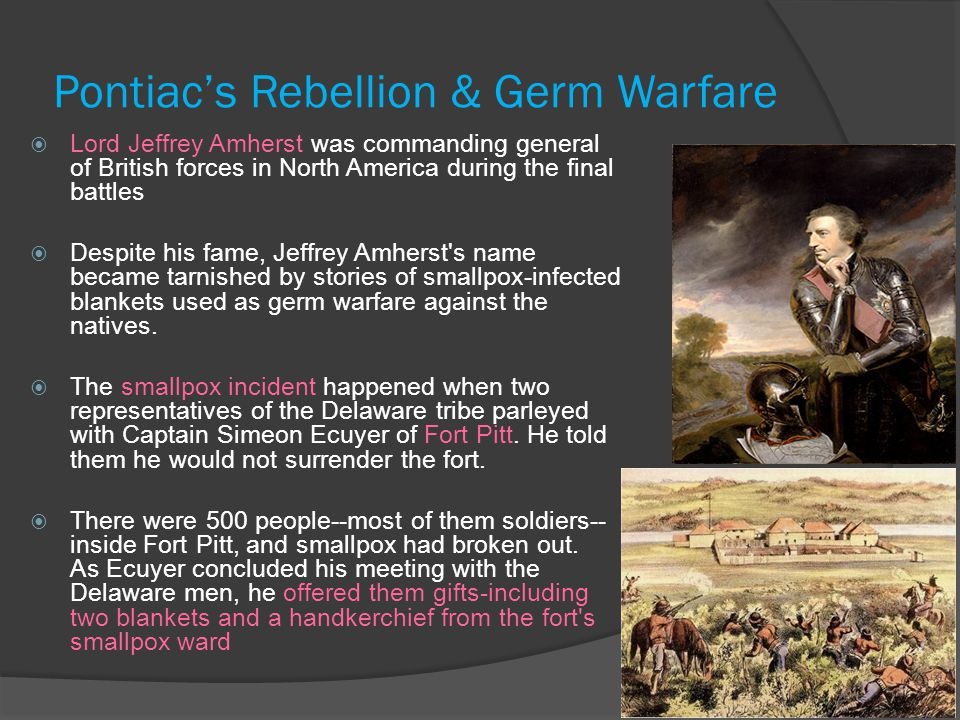 Pontiac's Rebellion & Germ Warfare  Lord Jeffrey Amherst was commanding general of British forces in North America during the final battles  Despite his fame, Jeffrey Amherst s name became tarnished by stories of smallpox-infected blankets used as germ warfare against the natives.