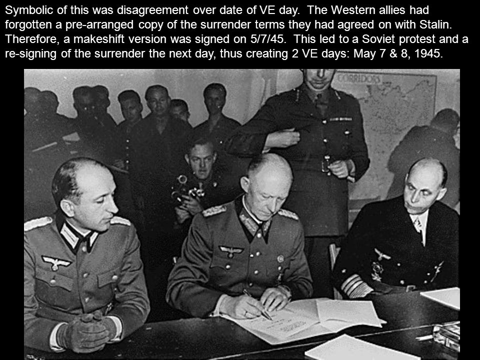 Symbolic of this was disagreement over date of VE day. The Western allies had forgotten a pre-arranged copy of the surrender terms they had agreed on
