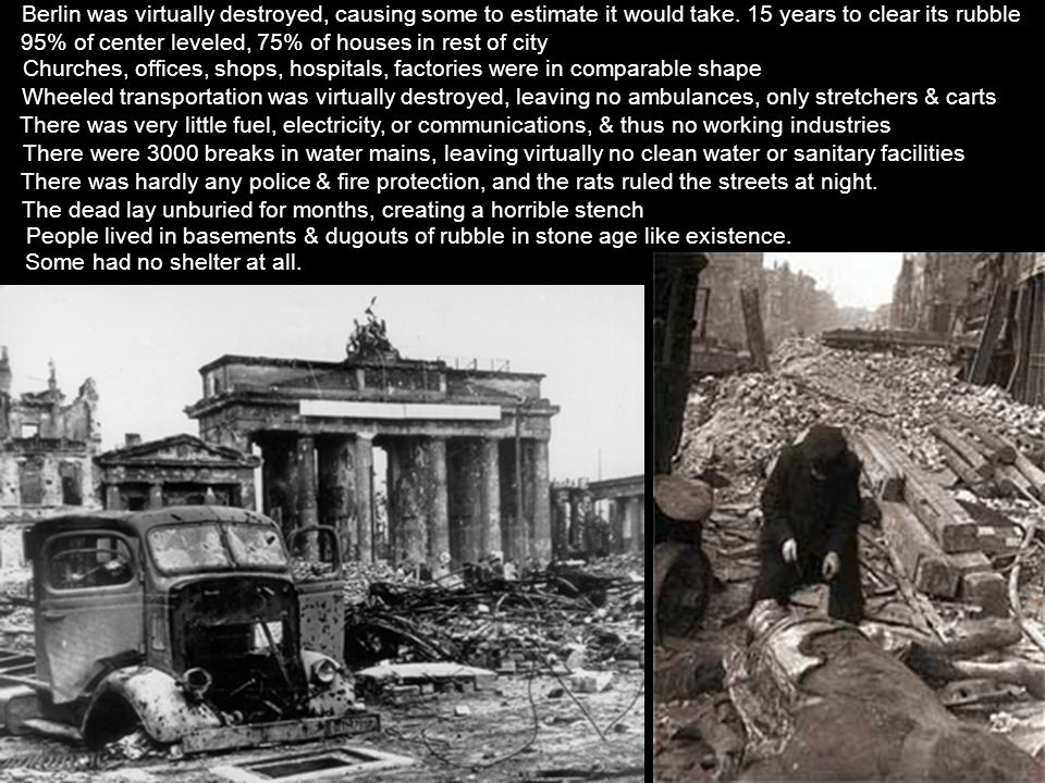 Berlin was virtually destroyed, causing some to estimate it would take. 15 years to clear its rubble Some had no shelter at all. People lived in basem