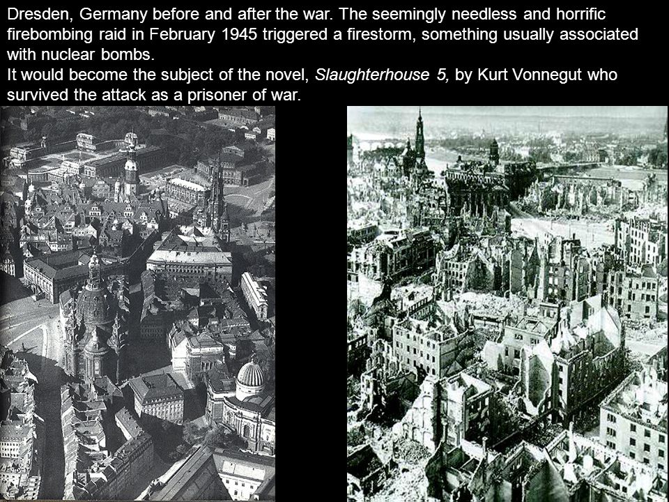 Dresden, Germany before and after the war. The seemingly needless and horrific firebombing raid in February 1945 triggered a firestorm, something usua