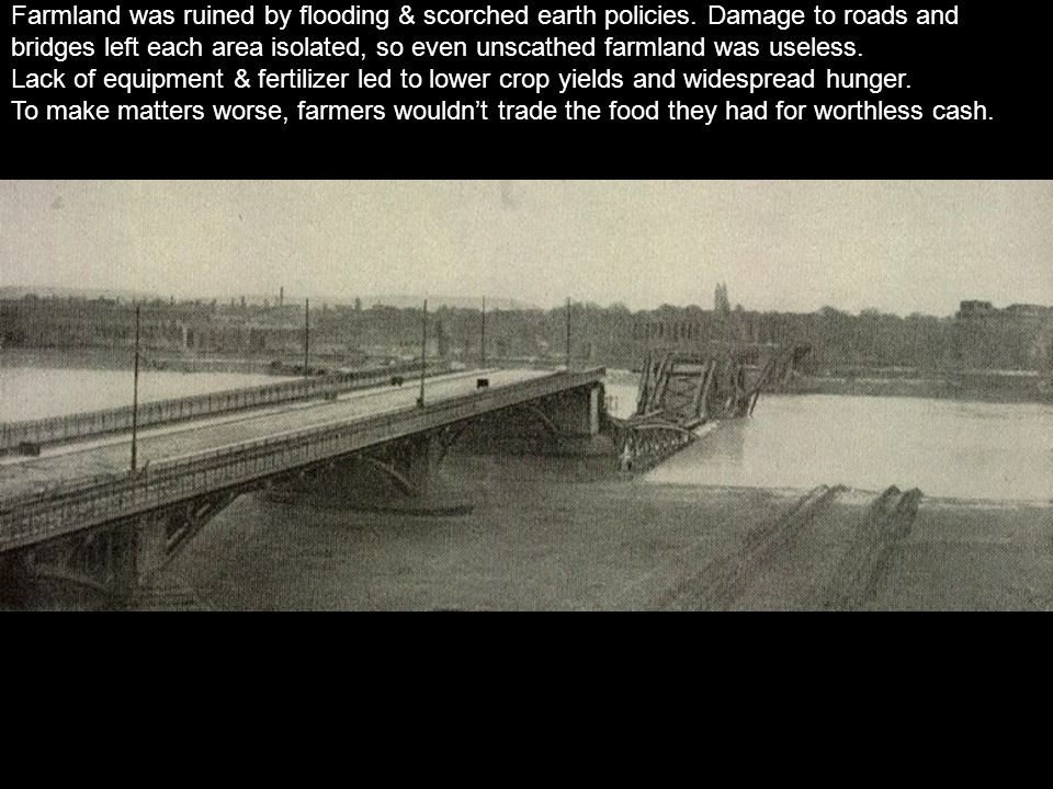 Farmland was ruined by flooding & scorched earth policies. Damage to roads and bridges left each area isolated, so even unscathed farmland was useless