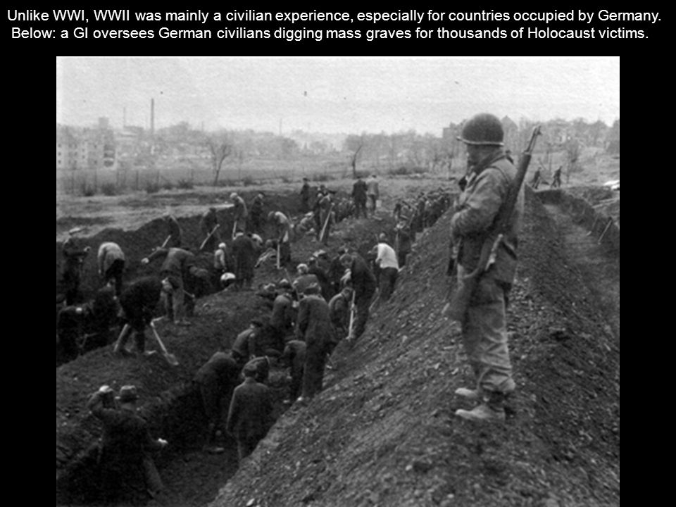 Unlike WWI, WWII was mainly a civilian experience, especially for countries occupied by Germany.