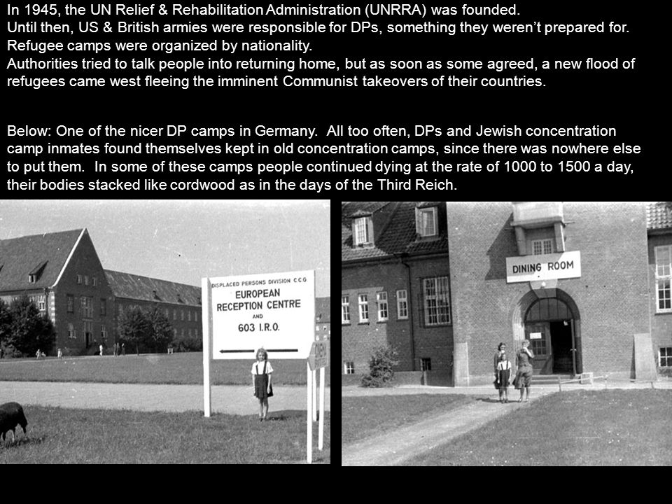 In 1945, the UN Relief & Rehabilitation Administration (UNRRA) was founded. Until then, US & British armies were responsible for DPs, something they w