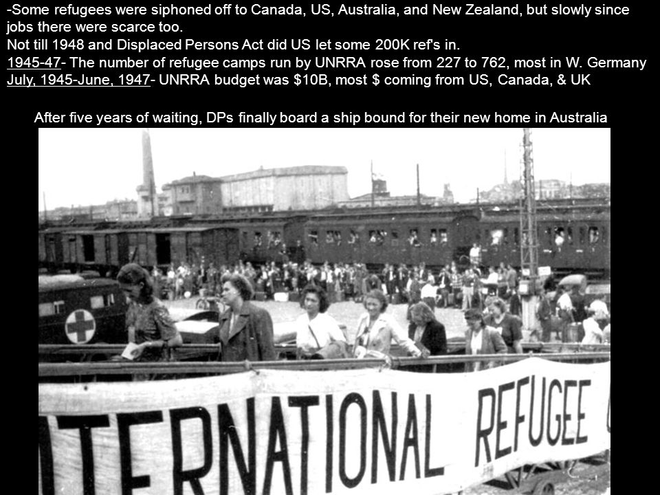 -Some refugees were siphoned off to Canada, US, Australia, and New Zealand, but slowly since jobs there were scarce too. Not till 1948 and Displaced P