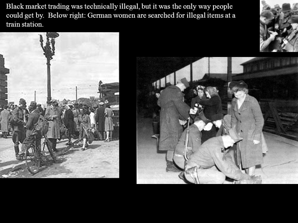 Black market trading was technically illegal, but it was the only way people could get by. Below right: German women are searched for illegal items at