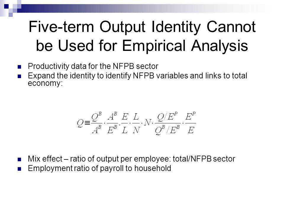 Five-term Output Identity Cannot be Used for Empirical Analysis Productivity data for the NFPB sector Expand the identity to identify NFPB variables and links to total economy: Mix effect – ratio of output per employee: total/NFPB sector Employment ratio of payroll to household
