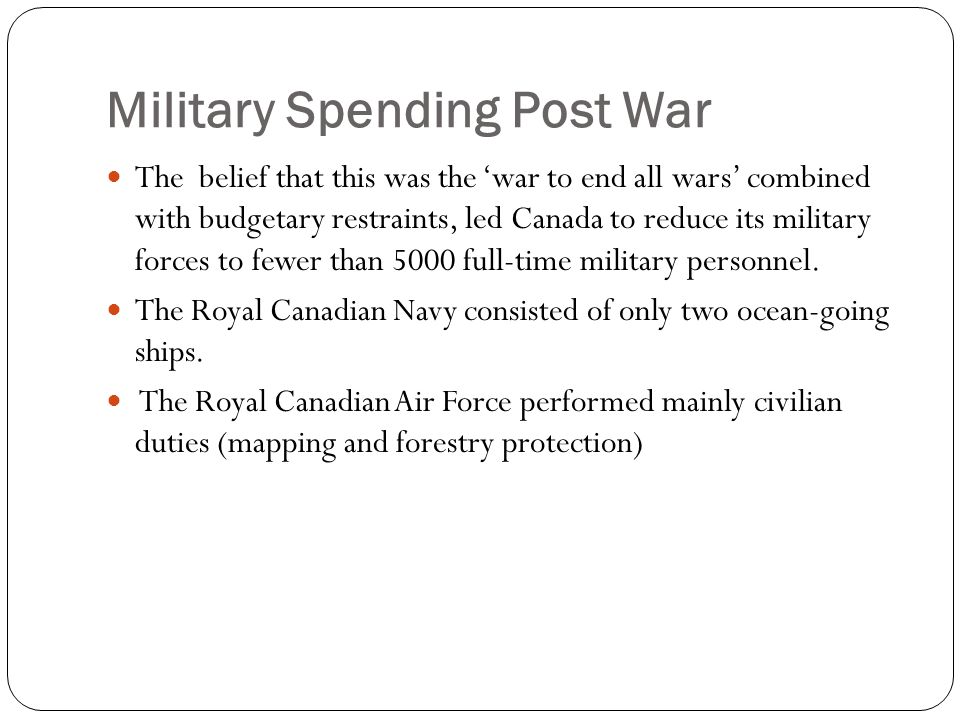 Military Spending Post War The belief that this was the 'war to end all wars' combined with budgetary restraints, led Canada to reduce its military forces to fewer than 5000 full-time military personnel.