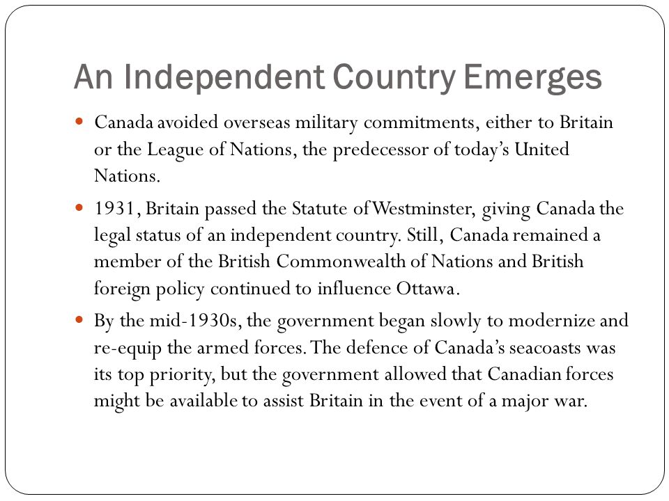 An Independent Country Emerges Canada avoided overseas military commitments, either to Britain or the League of Nations, the predecessor of today's United Nations.