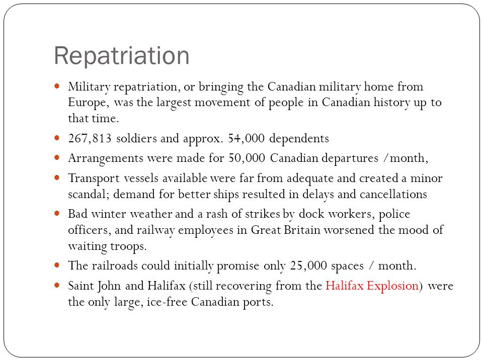Repatriation Military repatriation, or bringing the Canadian military home from Europe, was the largest movement of people in Canadian history up to that time.