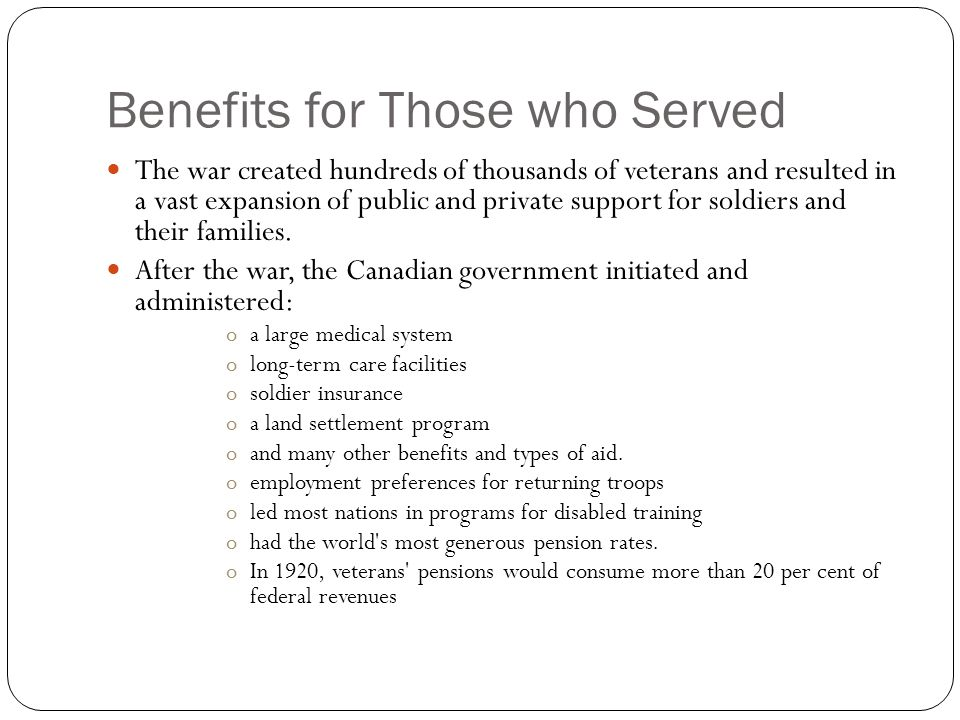 Benefits for Those who Served The war created hundreds of thousands of veterans and resulted in a vast expansion of public and private support for soldiers and their families.