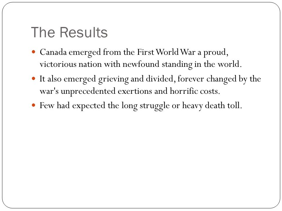 The Results Canada emerged from the First World War a proud, victorious nation with newfound standing in the world.