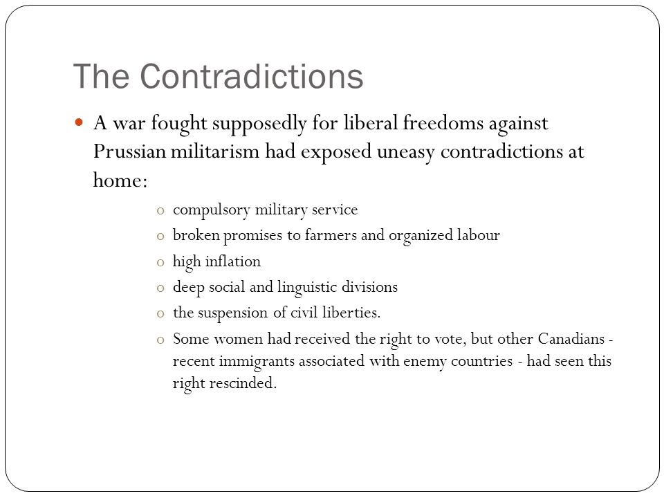 The Contradictions A war fought supposedly for liberal freedoms against Prussian militarism had exposed uneasy contradictions at home: ocompulsory military service obroken promises to farmers and organized labour ohigh inflation odeep social and linguistic divisions othe suspension of civil liberties.