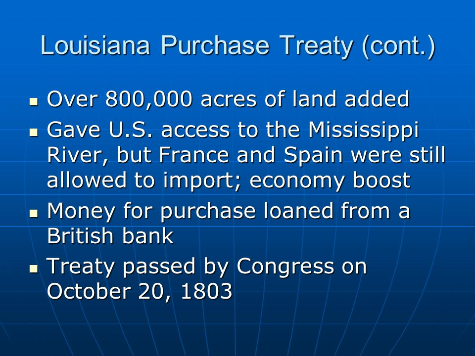 Louisiana Purchase Treaty (cont.) Over 800,000 acres of land added Over 800,000 acres of land added Gave U.S.