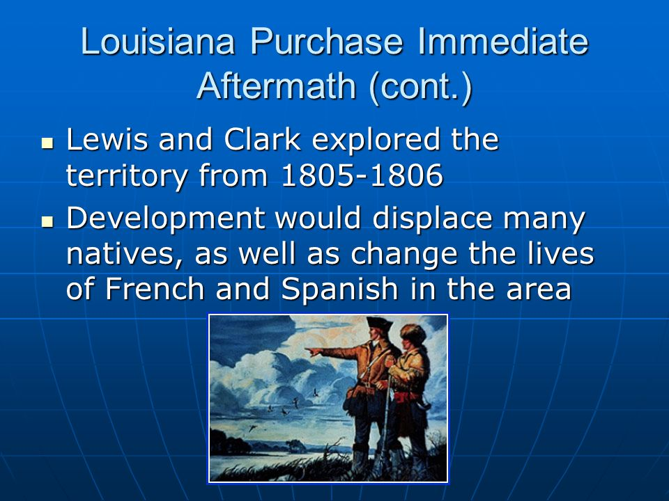 Louisiana Purchase Immediate Aftermath (cont.) Lewis and Clark explored the territory from 1805-1806 Lewis and Clark explored the territory from 1805-1806 Development would displace many natives, as well as change the lives of French and Spanish in the area Development would displace many natives, as well as change the lives of French and Spanish in the area