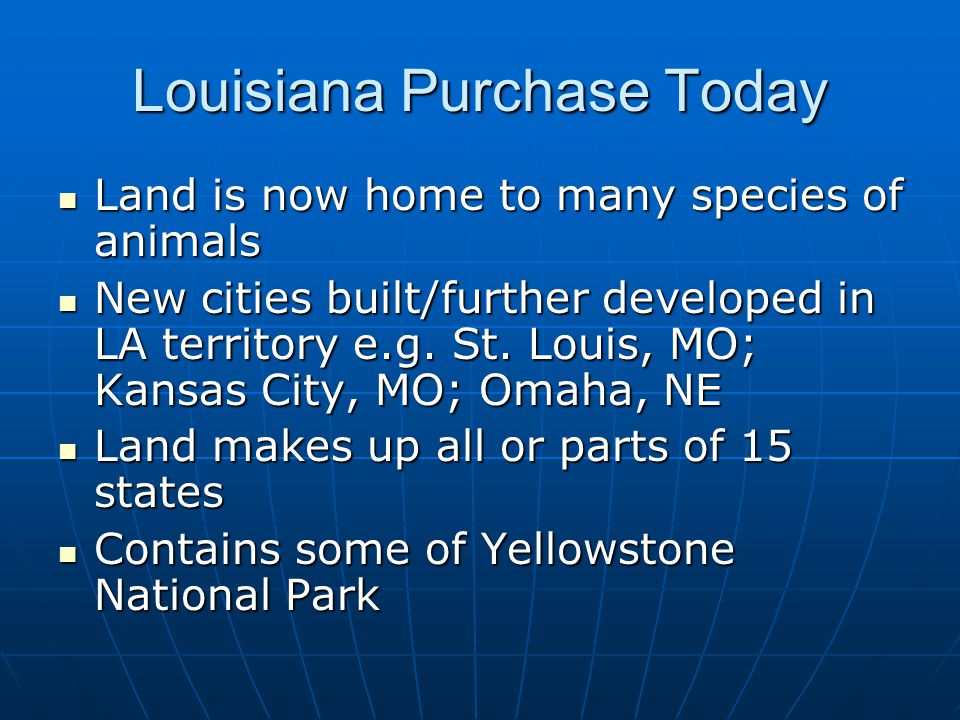 Louisiana Purchase Today Land is now home to many species of animals Land is now home to many species of animals New cities built/further developed in LA territory e.g.