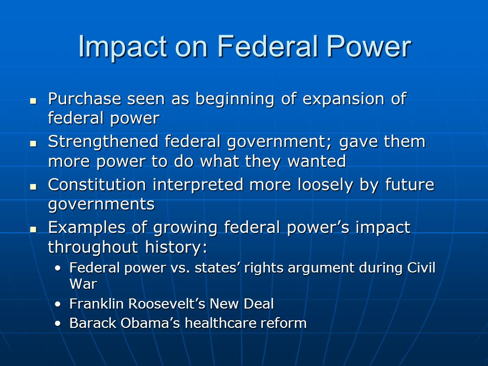 Impact on Federal Power Purchase seen as beginning of expansion of federal power Purchase seen as beginning of expansion of federal power Strengthened federal government; gave them more power to do what they wanted Strengthened federal government; gave them more power to do what they wanted Constitution interpreted more loosely by future governments Constitution interpreted more loosely by future governments Examples of growing federal power's impact throughout history: Examples of growing federal power's impact throughout history: Federal power vs.