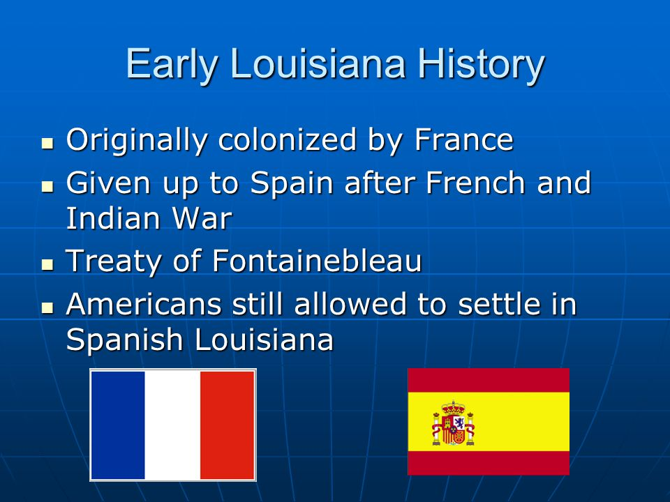 Early Louisiana History Originally colonized by France Originally colonized by France Given up to Spain after French and Indian War Given up to Spain after French and Indian War Treaty of Fontainebleau Treaty of Fontainebleau Americans still allowed to settle in Spanish Louisiana Americans still allowed to settle in Spanish Louisiana