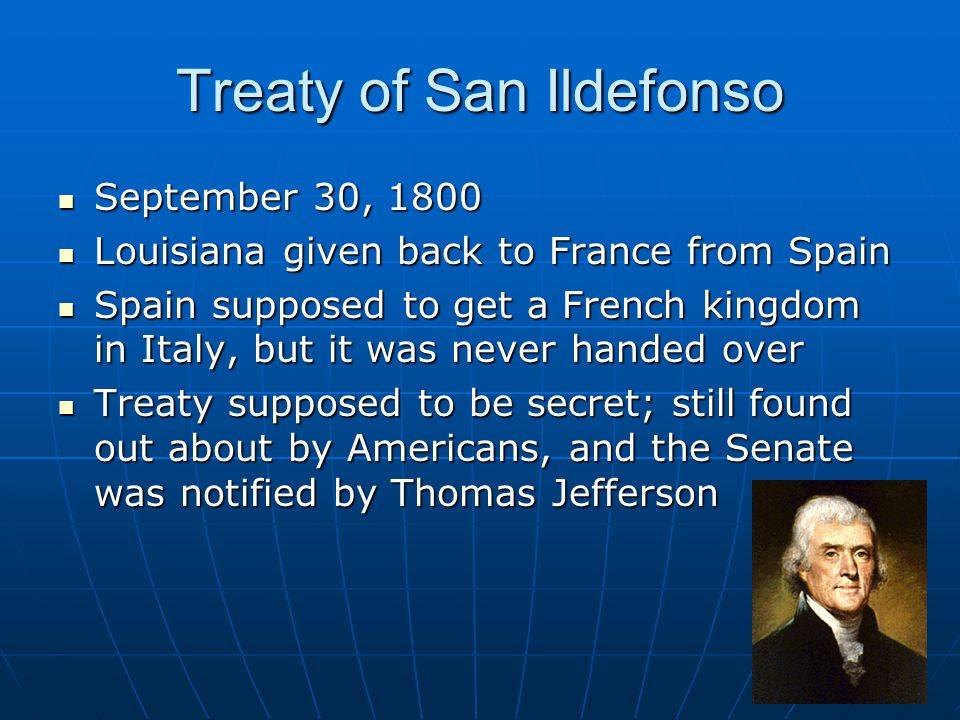 Treaty of San Ildefonso September 30, 1800 September 30, 1800 Louisiana given back to France from Spain Louisiana given back to France from Spain Spain supposed to get a French kingdom in Italy, but it was never handed over Spain supposed to get a French kingdom in Italy, but it was never handed over Treaty supposed to be secret; still found out about by Americans, and the Senate was notified by Thomas Jefferson Treaty supposed to be secret; still found out about by Americans, and the Senate was notified by Thomas Jefferson