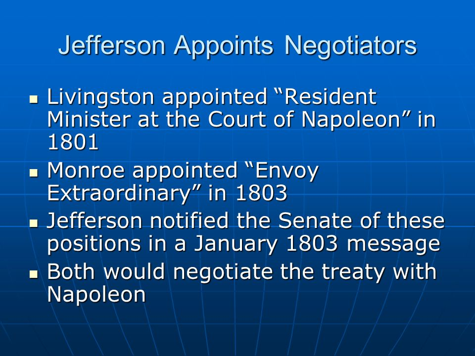 Jefferson Appoints Negotiators Livingston appointed Resident Minister at the Court of Napoleon in 1801 Livingston appointed Resident Minister at the Court of Napoleon in 1801 Monroe appointed Envoy Extraordinary in 1803 Monroe appointed Envoy Extraordinary in 1803 Jefferson notified the Senate of these positions in a January 1803 message Jefferson notified the Senate of these positions in a January 1803 message Both would negotiate the treaty with Napoleon Both would negotiate the treaty with Napoleon
