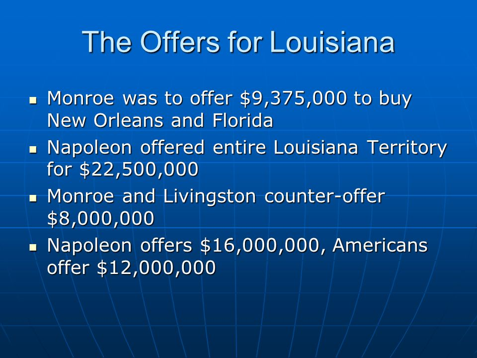 The Offers for Louisiana Monroe was to offer $9,375,000 to buy New Orleans and Florida Monroe was to offer $9,375,000 to buy New Orleans and Florida Napoleon offered entire Louisiana Territory for $22,500,000 Napoleon offered entire Louisiana Territory for $22,500,000 Monroe and Livingston counter-offer $8,000,000 Monroe and Livingston counter-offer $8,000,000 Napoleon offers $16,000,000, Americans offer $12,000,000 Napoleon offers $16,000,000, Americans offer $12,000,000