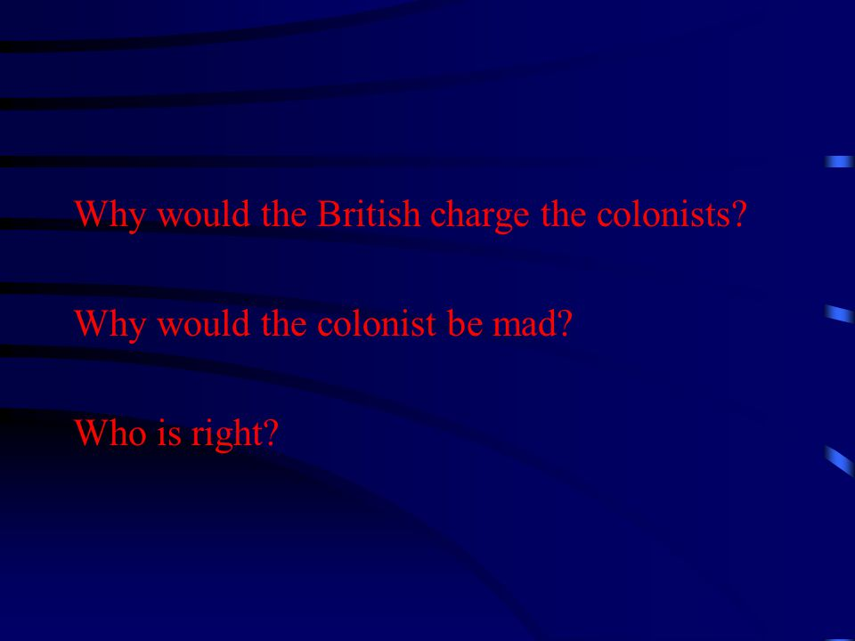Why would the British charge the colonists Why would the colonist be mad Who is right