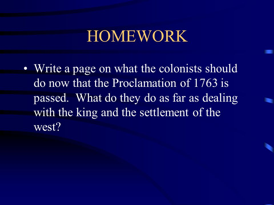 HOMEWORK Write a page on what the colonists should do now that the Proclamation of 1763 is passed.