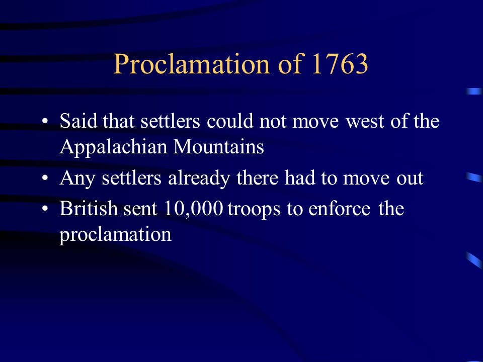 Proclamation of 1763 Said that settlers could not move west of the Appalachian Mountains Any settlers already there had to move out British sent 10,000 troops to enforce the proclamation