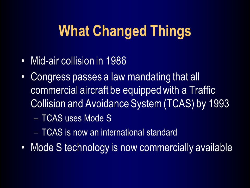 What Changed Things Mid-air collision in 1986 Congress passes a law mandating that all commercial aircraft be equipped with a Traffic Collision and Avoidance System (TCAS) by 1993 –TCAS uses Mode S –TCAS is now an international standard Mode S technology is now commercially available