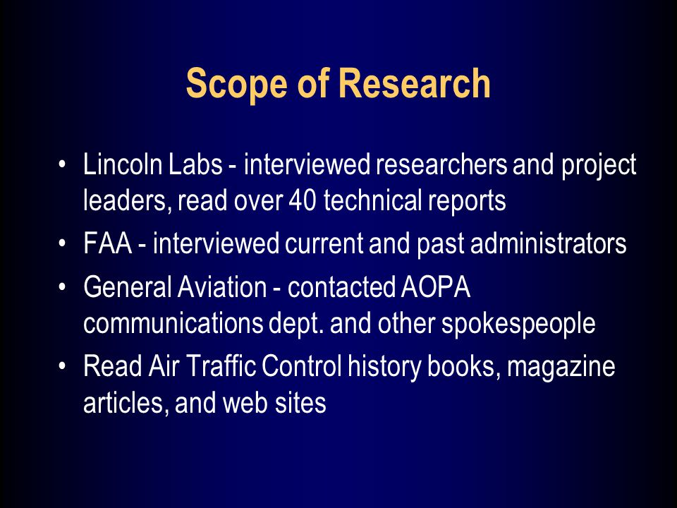 Scope of Research Lincoln Labs - interviewed researchers and project leaders, read over 40 technical reports FAA - interviewed current and past administrators General Aviation - contacted AOPA communications dept.