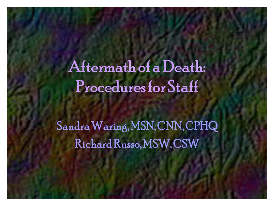Aftermath of a Death: Procedures for Staff Sandra Waring, MSN, CNN, CPHQ Richard Russo, MSW, CSW