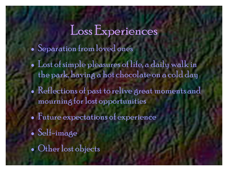 Loss Experiences Separation from loved ones Lost of simple pleasures of life, a daily walk in the park, having a hot chocolate on a cold day Reflections of past to relive great moments and mourning for lost opportunities Future expectations of experience Self-image Other lost objects