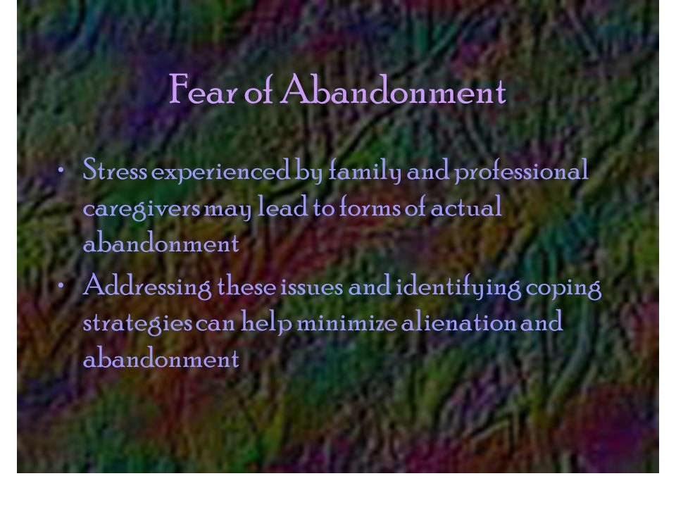Fear of Abandonment Stress experienced by family and professional caregivers may lead to forms of actual abandonment Addressing these issues and identifying coping strategies can help minimize alienation and abandonment