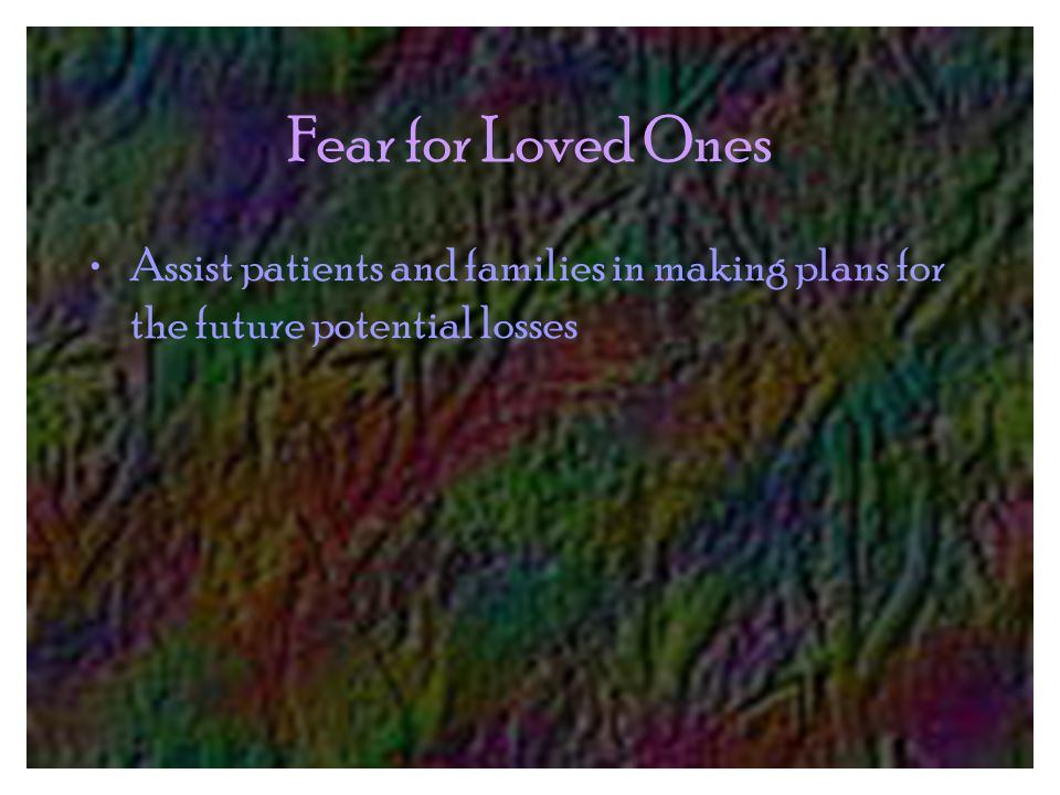 Fear for Loved Ones Assist patients and families in making plans for the future potential losses