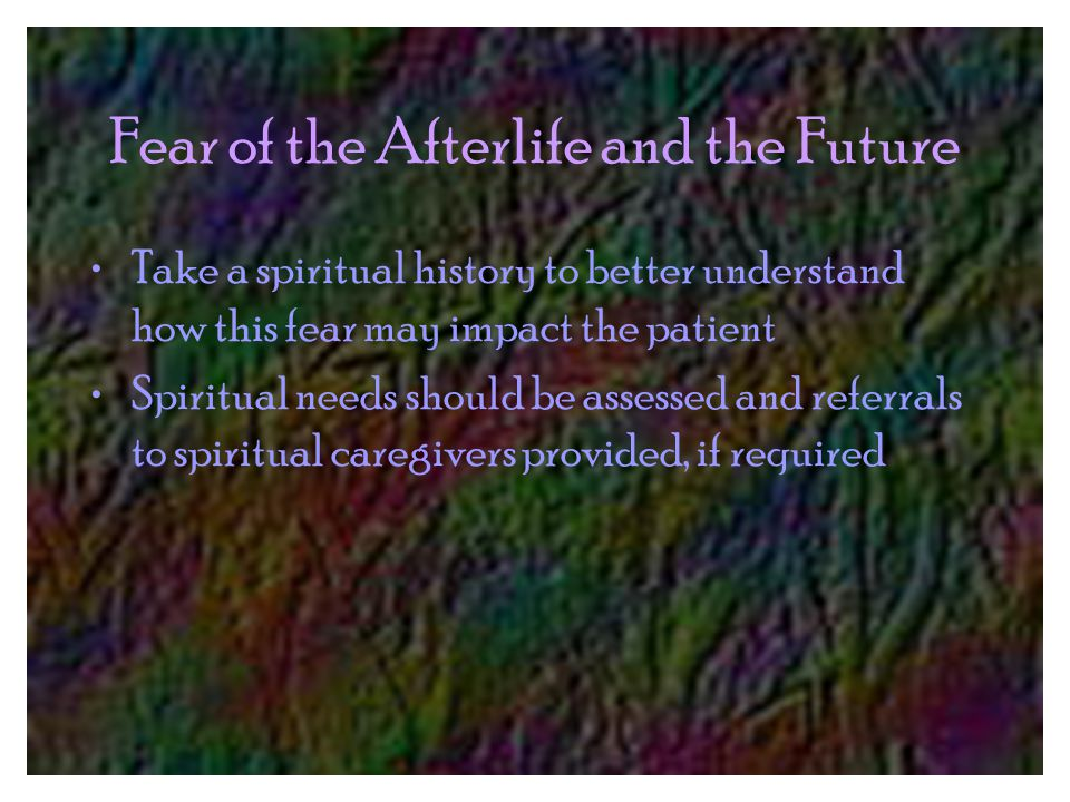 Fear of the Afterlife and the Future Take a spiritual history to better understand how this fear may impact the patient Spiritual needs should be assessed and referrals to spiritual caregivers provided, if required