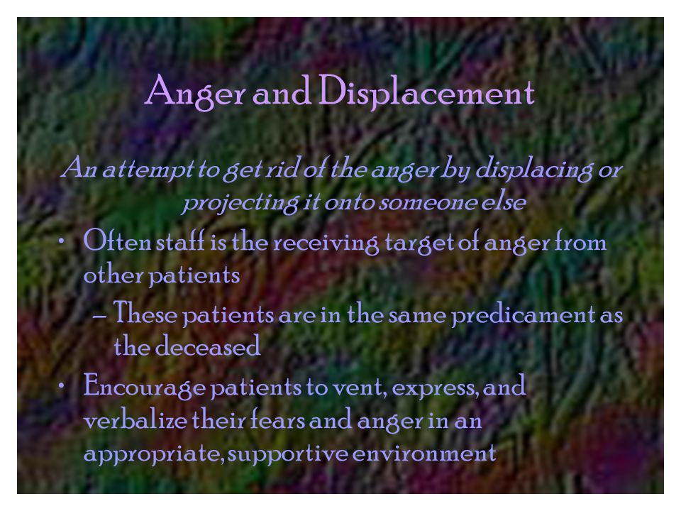 Anger and Displacement An attempt to get rid of the anger by displacing or projecting it onto someone else Often staff is the receiving target of anger from other patients –These patients are in the same predicament as the deceased Encourage patients to vent, express, and verbalize their fears and anger in an appropriate, supportive environment
